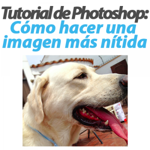 Tutorial de Photoshop: Cómo hacer una imagen más nitida