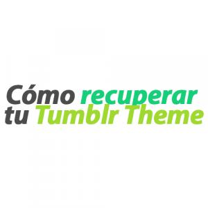Cómo recuperar tu Tumblr Theme